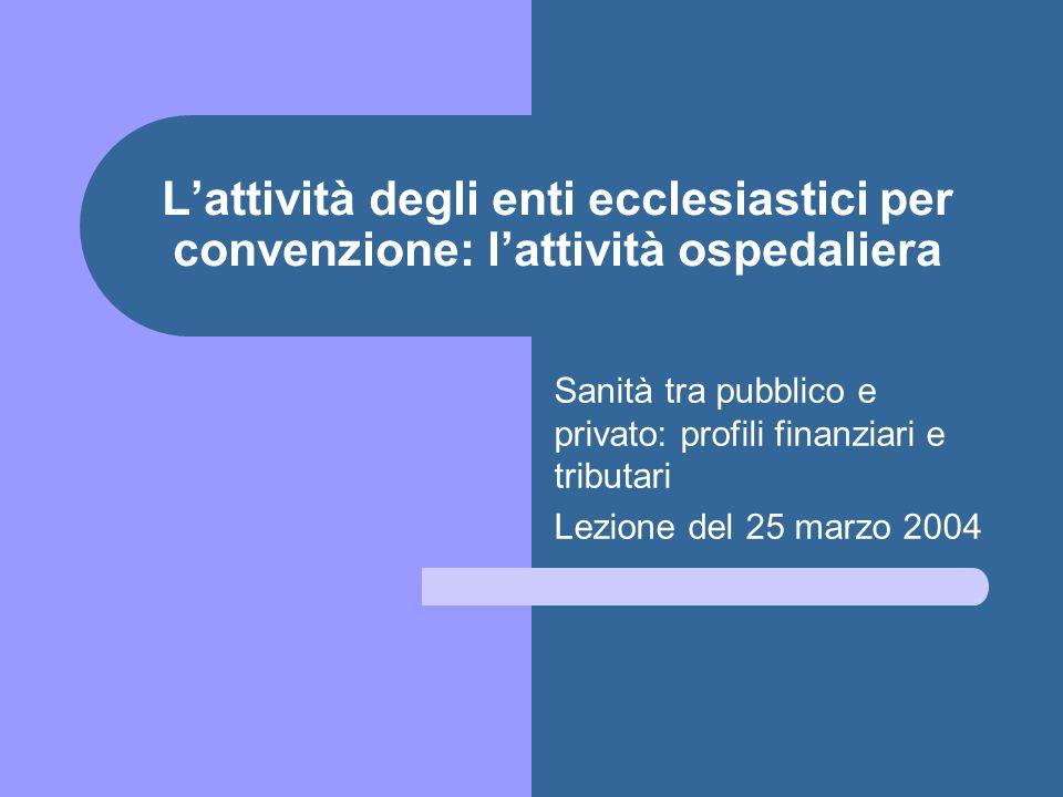 Lattività degli enti ecclesiastici per convenzione: lattività ospedaliera Sanità tra pubblico e privato: profili finanziari e tributari Lezione del 25