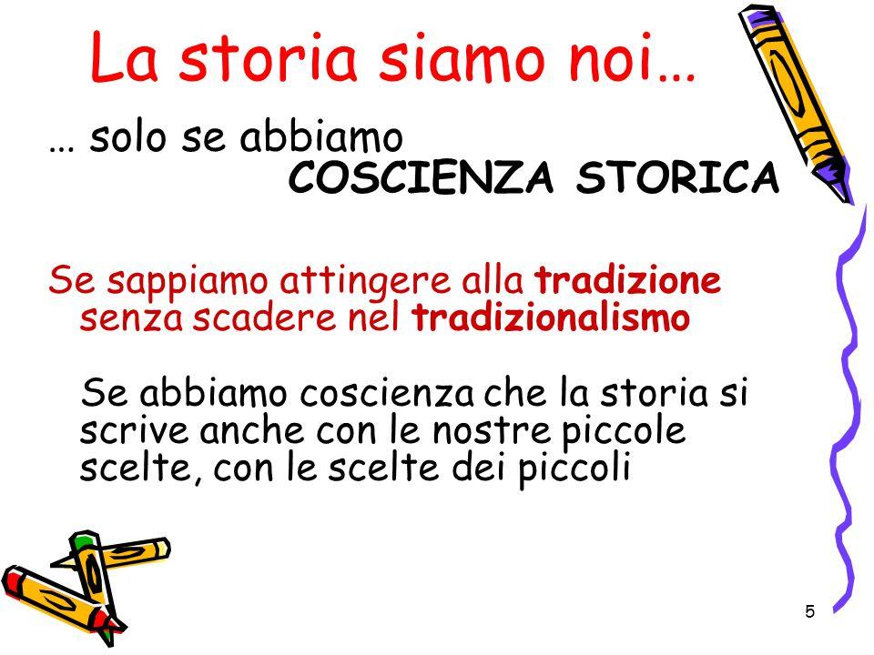 5 La storia siamo noi… … solo se abbiamo COSCIENZA STORICA Se sappiamo attingere alla tradizione senza scadere nel tradizionalismo Se abbiamo coscienz
