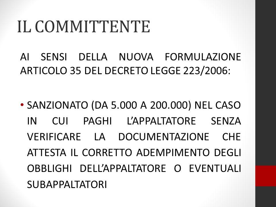 IL COMMITTENTE AI SENSI DELLA NUOVA FORMULAZIONE ARTICOLO 35 DEL DECRETO LEGGE 223/2006: SANZIONATO (DA 5.000 A 200.000) NEL CASO IN CUI PAGHI LAPPALTATORE SENZA VERIFICARE LA DOCUMENTAZIONE CHE ATTESTA IL CORRETTO ADEMPIMENTO DEGLI OBBLIGHI DELLAPPALTATORE O EVENTUALI SUBAPPALTATORI