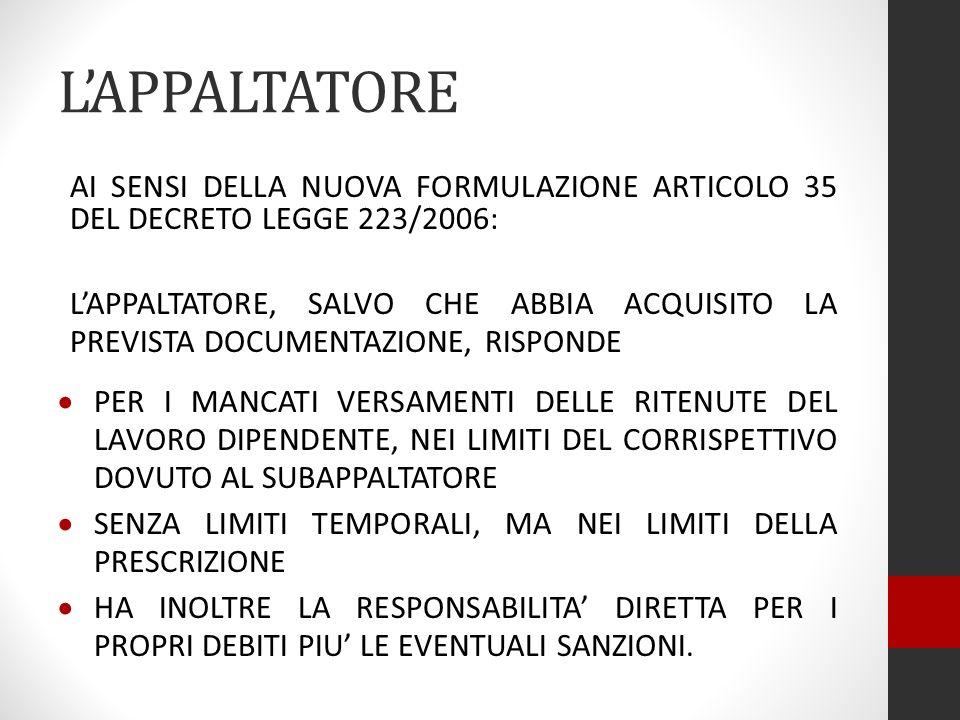 LAPPALTATORE AI SENSI DELLA NUOVA FORMULAZIONE ARTICOLO 35 DEL DECRETO LEGGE 223/2006: LAPPALTATORE, SALVO CHE ABBIA ACQUISITO LA PREVISTA DOCUMENTAZIONE, RISPONDE PER I MANCATI VERSAMENTI DELLE RITENUTE DEL LAVORO DIPENDENTE, NEI LIMITI DEL CORRISPETTIVO DOVUTO AL SUBAPPALTATORE SENZA LIMITI TEMPORALI, MA NEI LIMITI DELLA PRESCRIZIONE HA INOLTRE LA RESPONSABILITA DIRETTA PER I PROPRI DEBITI PIU LE EVENTUALI SANZIONI.