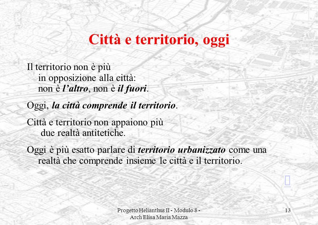 Progetto Helianthus II - Modulo 8 - Arch Elisa Maria Mazza 13 Città e territorio, oggi Il territorio non è più in opposizione alla città: non è laltro