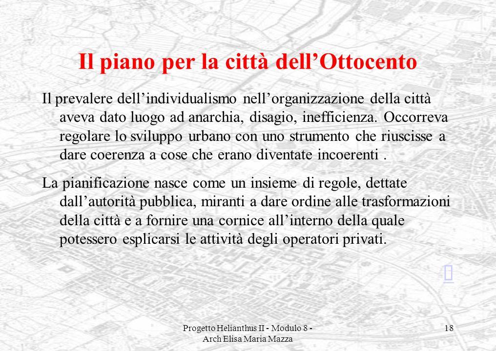 Progetto Helianthus II - Modulo 8 - Arch Elisa Maria Mazza 18 Il piano per la città dellOttocento Il prevalere dellindividualismo nellorganizzazione d