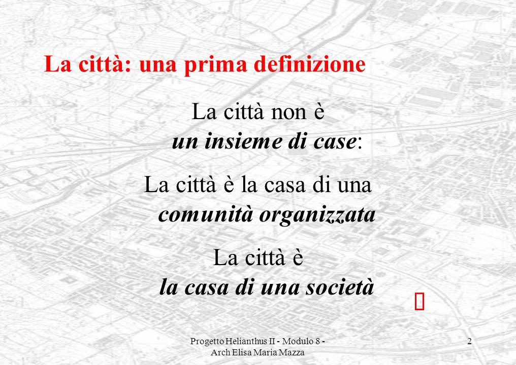 Progetto Helianthus II - Modulo 8 - Arch Elisa Maria Mazza 2 La città: una prima definizione La città non è un insieme di case: La città è la casa di