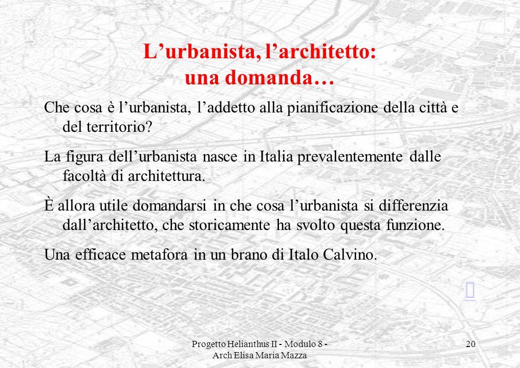 Progetto Helianthus II - Modulo 8 - Arch Elisa Maria Mazza 20 Lurbanista, larchitetto: una domanda… Che cosa è lurbanista, laddetto alla pianificazion