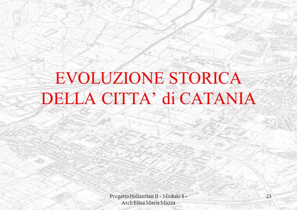 Progetto Helianthus II - Modulo 8 - Arch Elisa Maria Mazza 23 EVOLUZIONE STORICA DELLA CITTA di CATANIA