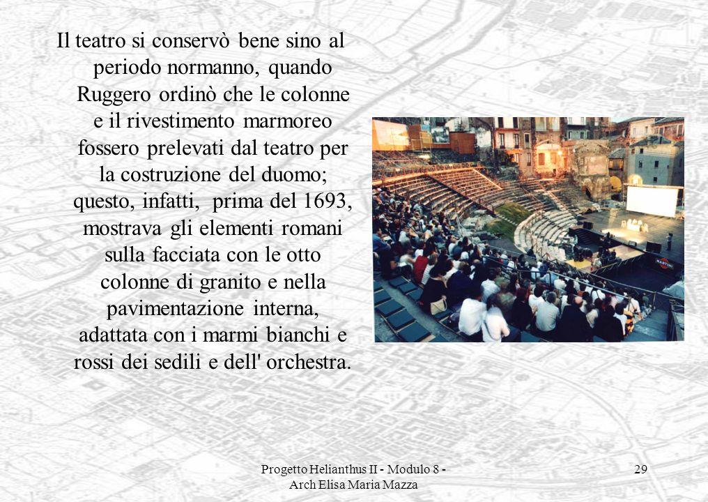 Progetto Helianthus II - Modulo 8 - Arch Elisa Maria Mazza 29 Il teatro si conservò bene sino al periodo normanno, quando Ruggero ordinò che le colonn