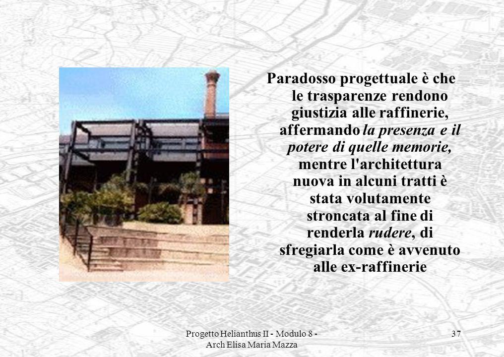Progetto Helianthus II - Modulo 8 - Arch Elisa Maria Mazza 37 Paradosso progettuale è che le trasparenze rendono giustizia alle raffinerie, affermando