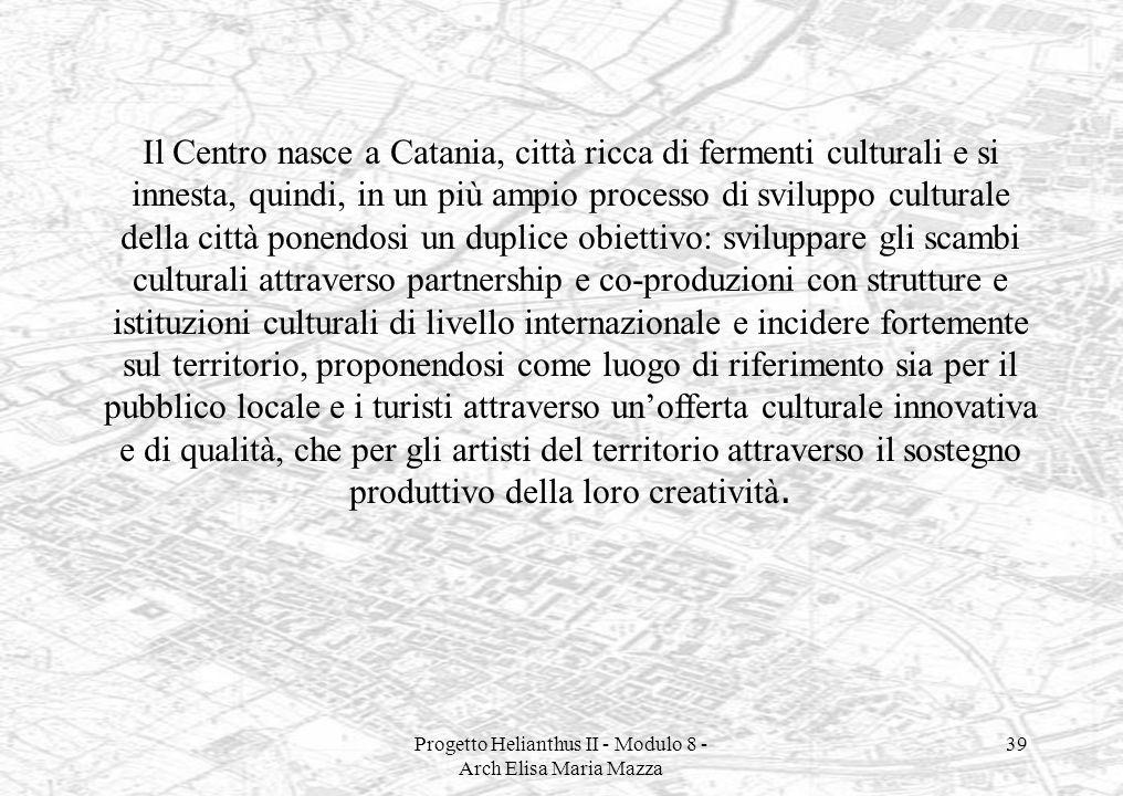 Progetto Helianthus II - Modulo 8 - Arch Elisa Maria Mazza 39 Il Centro nasce a Catania, città ricca di fermenti culturali e si innesta, quindi, in un