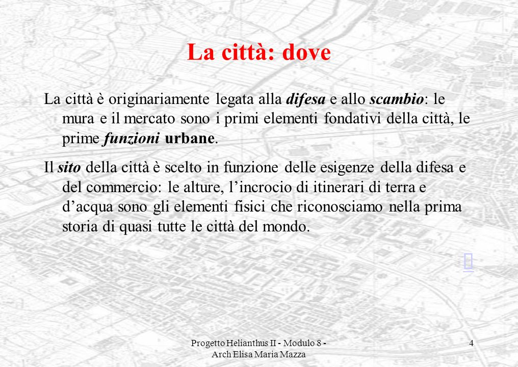 Progetto Helianthus II - Modulo 8 - Arch Elisa Maria Mazza 4 La città: dove La città è originariamente legata alla difesa e allo scambio: le mura e il