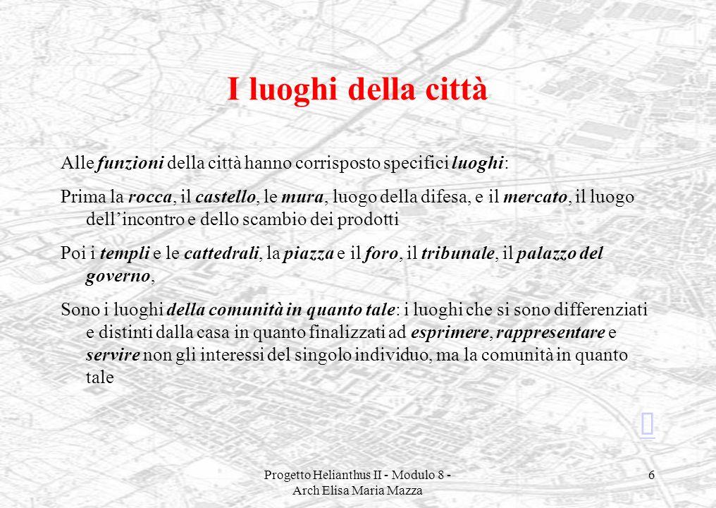 Progetto Helianthus II - Modulo 8 - Arch Elisa Maria Mazza 6 I luoghi della città Alle funzioni della città hanno corrisposto specifici luoghi: Prima