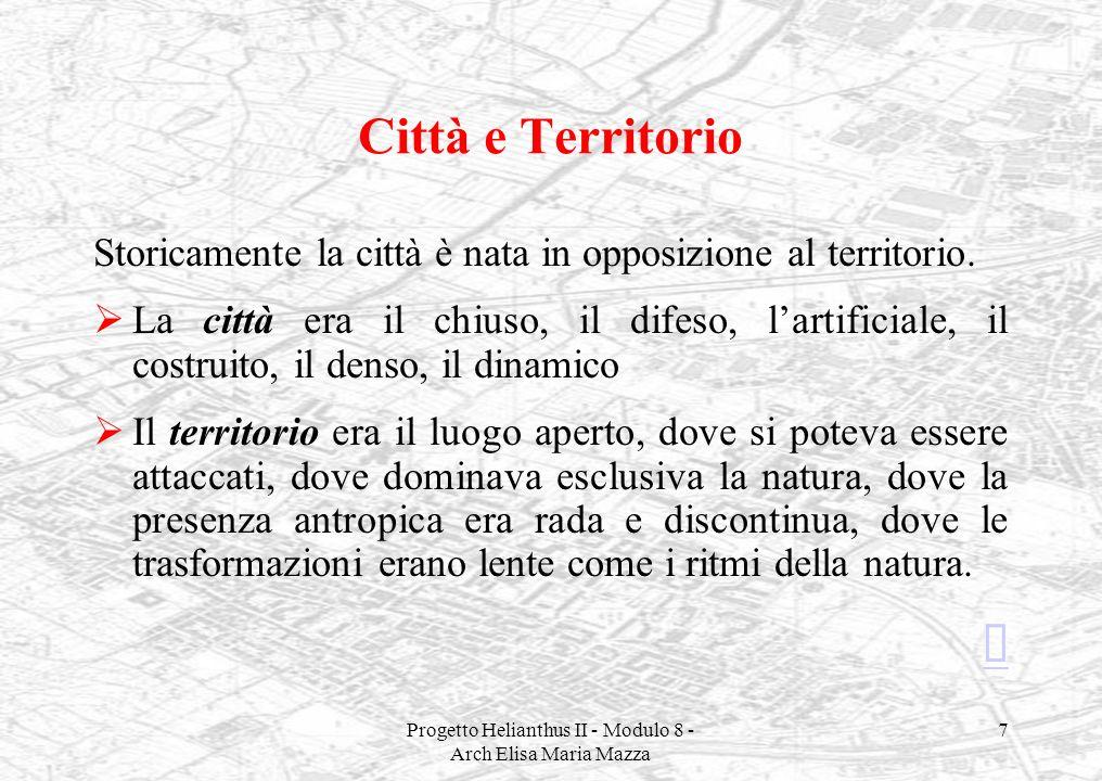 Progetto Helianthus II - Modulo 8 - Arch Elisa Maria Mazza 7 Città e Territorio Storicamente la città è nata in opposizione al territorio. La città er