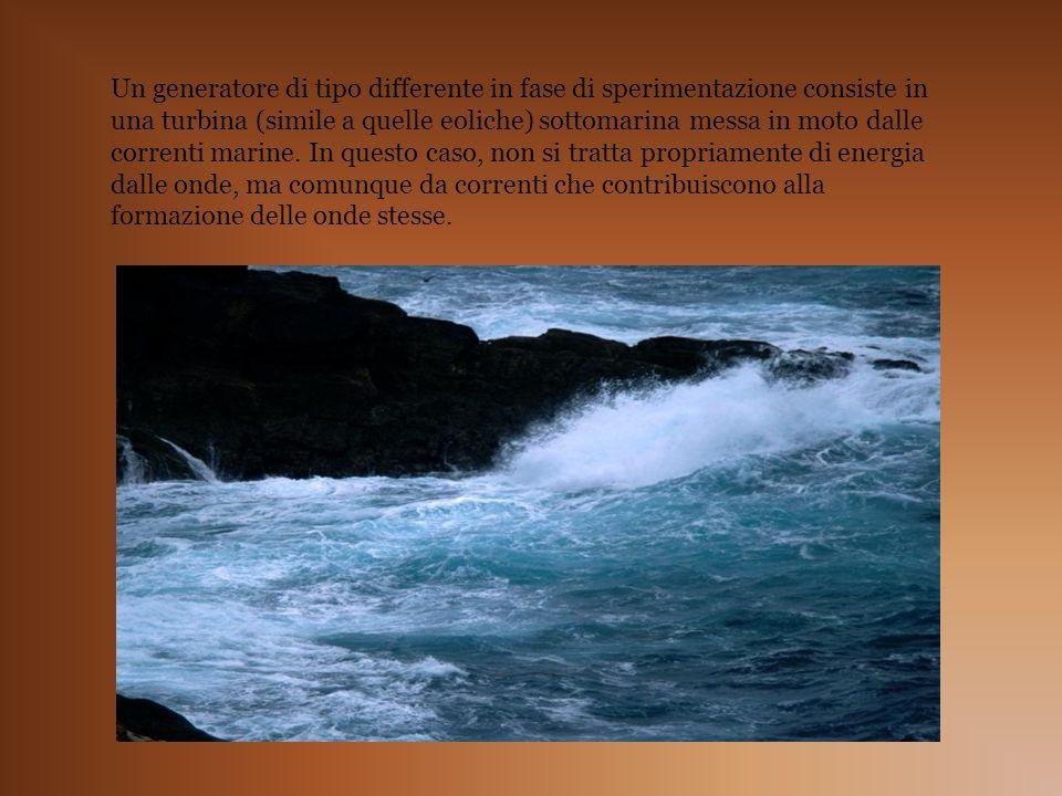 Un generatore di tipo differente in fase di sperimentazione consiste in una turbina (simile a quelle eoliche) sottomarina messa in moto dalle correnti