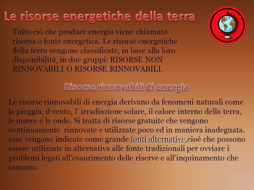 Tutto ciò che produce energia viene chiamato risorsa o fonte energetica. Le risorse energetiche della terra vengono classificate, in base alla loro di