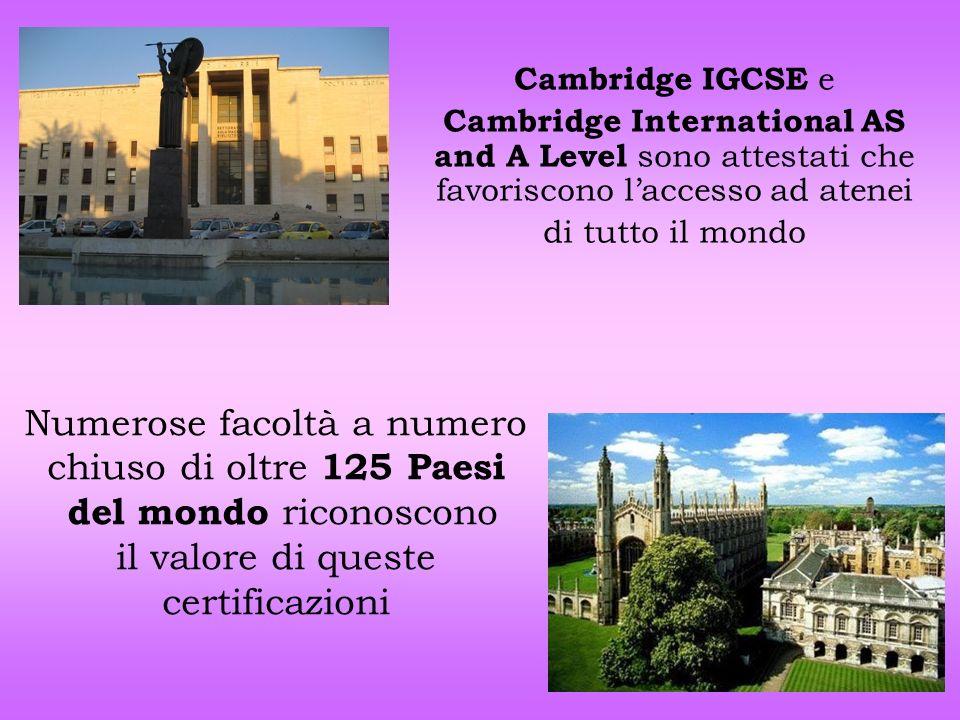 Numerose facoltà a numero chiuso di oltre 125 Paesi del mondo riconoscono il valore di queste certificazioni Cambridge IGCSE e Cambridge International
