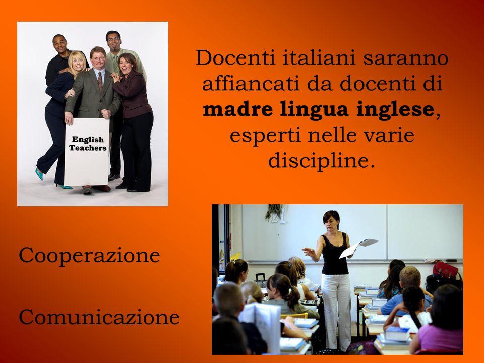 Docenti italiani saranno affiancati da docenti di madre lingua inglese, esperti nelle varie discipline. Cooperazione Comunicazione