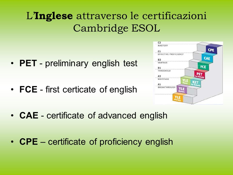 L Inglese attraverso le certificazioni Cambridge ESOL PET - preliminary english test FCE - first certicate of english CAE - certificate of advanced en