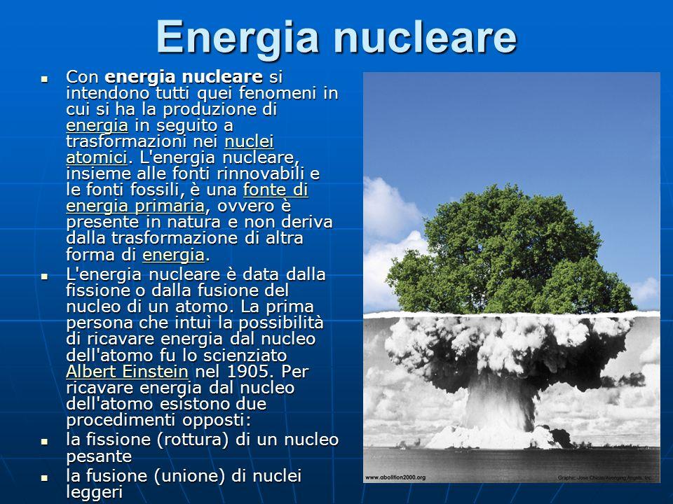 Energia nucleare Con energia nucleare si intendono tutti quei fenomeni in cui si ha la produzione di energia in seguito a trasformazioni nei nuclei atomici.