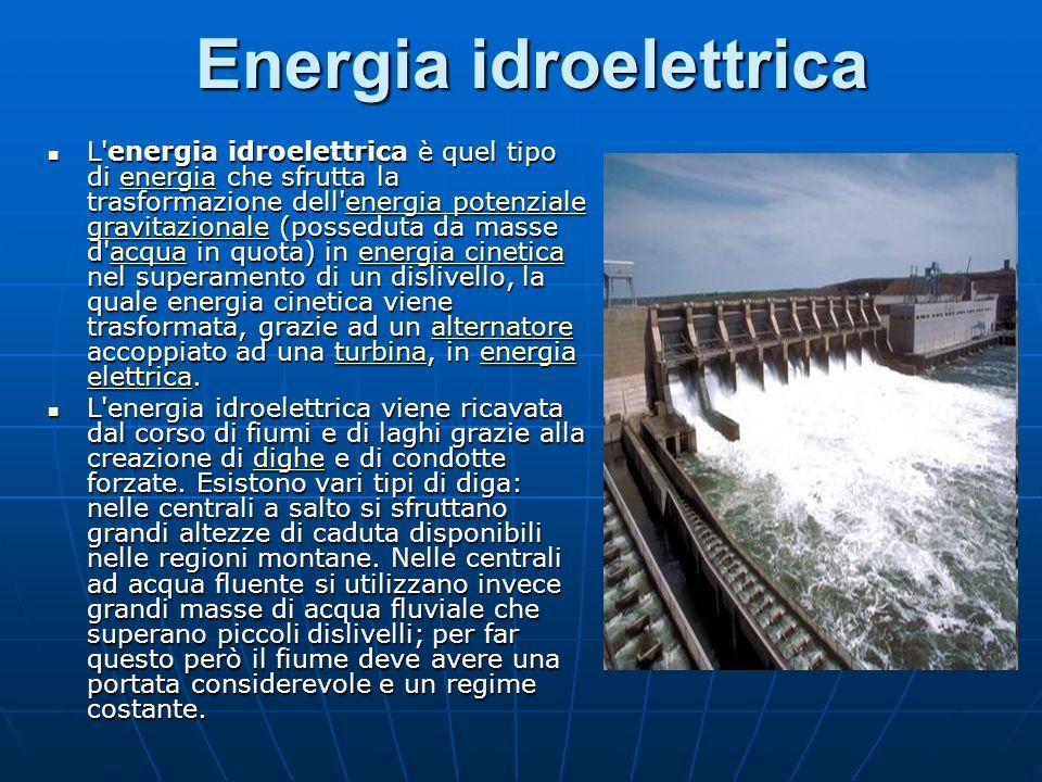 Energia idroelettrica L energia idroelettrica è quel tipo di energia che sfrutta la trasformazione dell energia potenziale gravitazionale (posseduta da masse d acqua in quota) in energia cinetica nel superamento di un dislivello, la quale energia cinetica viene trasformata, grazie ad un alternatore accoppiato ad una turbina, in energia elettrica.