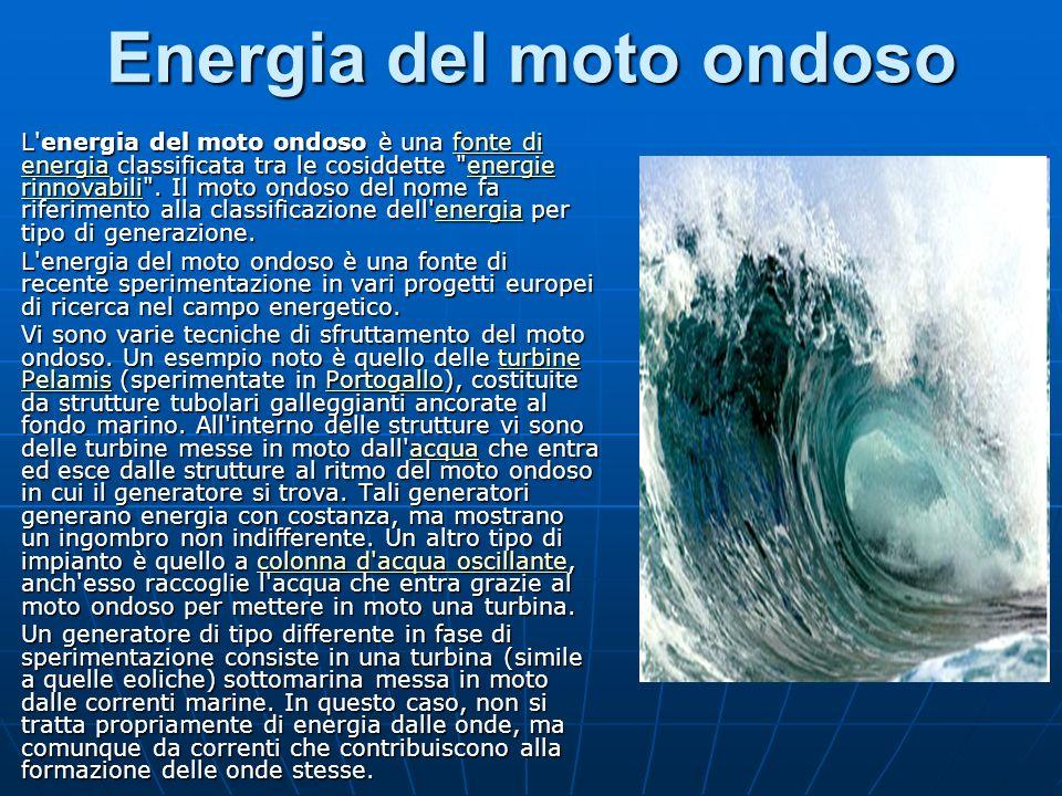 Energia del moto ondoso L energia del moto ondoso è una fonte di energia classificata tra le cosiddette energie rinnovabili .