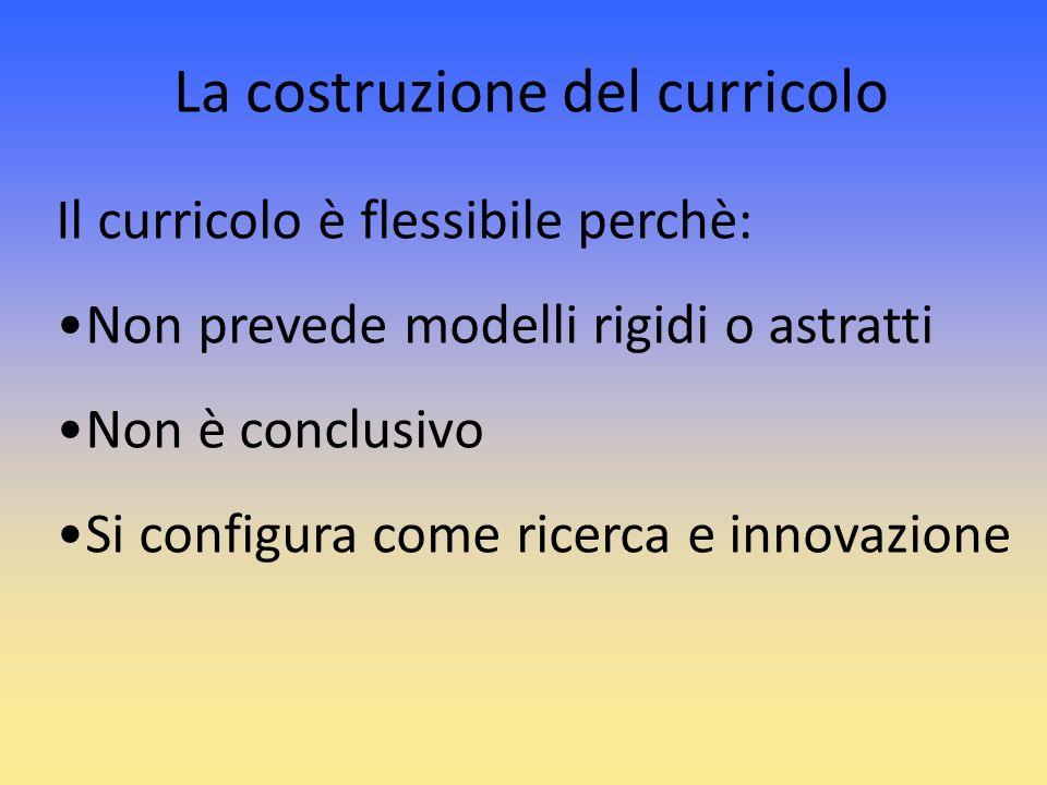 Il curricolo è flessibile perchè: Non prevede modelli rigidi o astratti Non è conclusivo Si configura come ricerca e innovazione La costruzione del cu