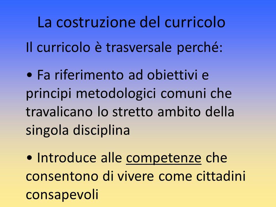 Il curricolo è trasversale perché: Fa riferimento ad obiettivi e principi metodologici comuni che travalicano lo stretto ambito della singola discipli