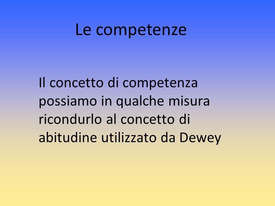 Il concetto di competenza possiamo in qualche misura ricondurlo al concetto di abitudine utilizzato da Dewey Le competenze
