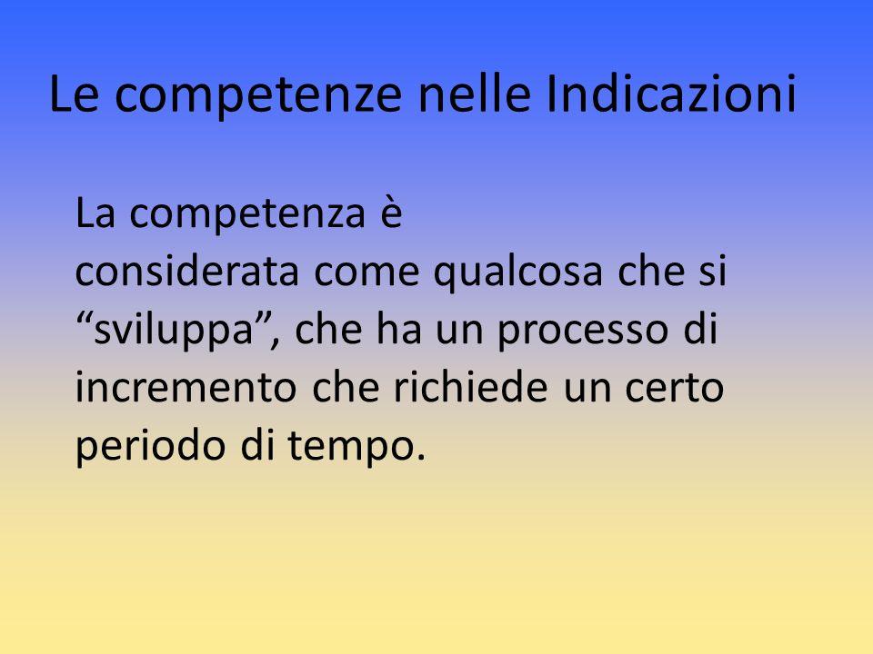 Le competenze nelle Indicazioni La competenza è considerata come qualcosa che si sviluppa, che ha un processo di incremento che richiede un certo peri