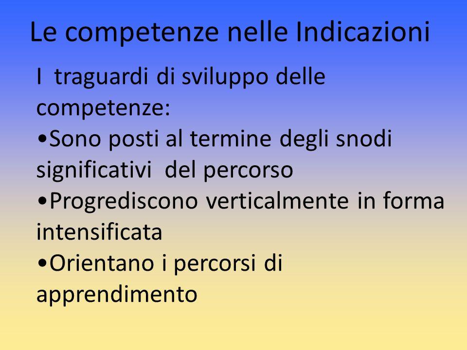 Le competenze nelle Indicazioni I traguardi di sviluppo delle competenze: Sono posti al termine degli snodi significativi del percorso Progrediscono v