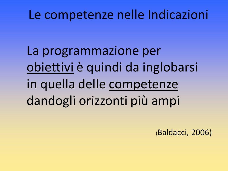 Le competenze nelle Indicazioni La programmazione per obiettivi è quindi da inglobarsi in quella delle competenze dandogli orizzonti più ampi ( Baldac