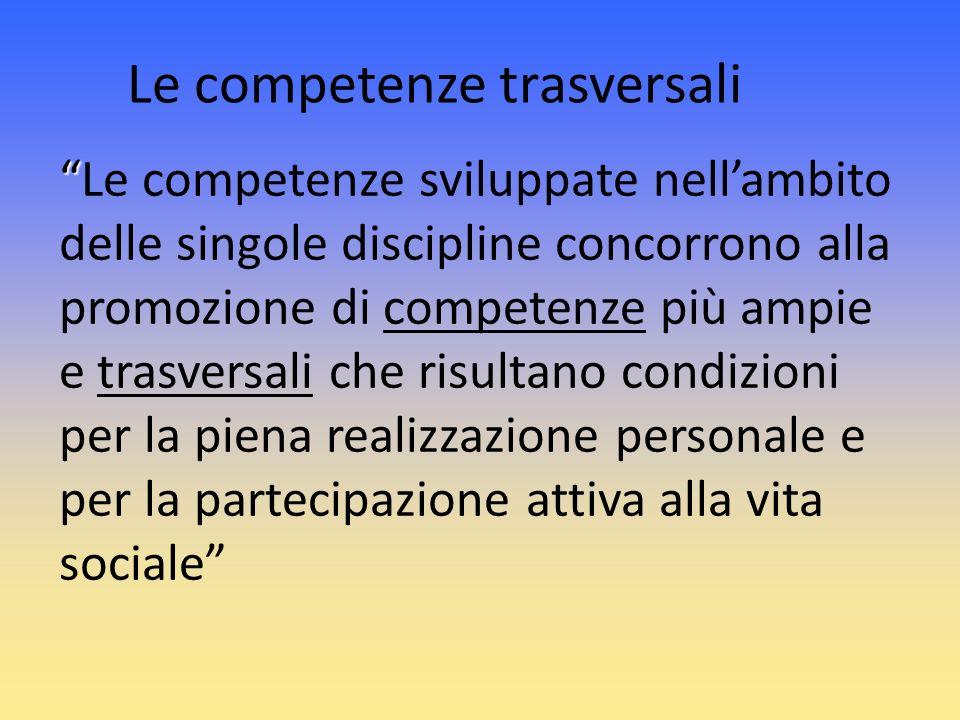 Le competenze trasversali Le competenze sviluppate nellambito delle singole discipline concorrono alla promozione di competenze più ampie e trasversal