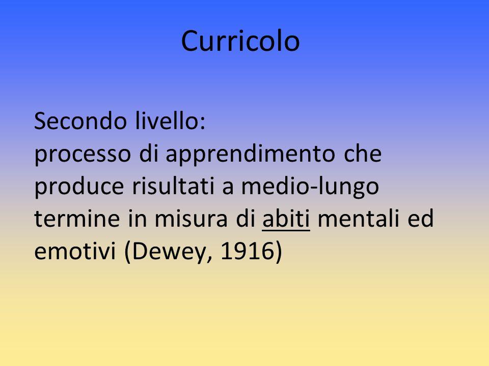 Secondo livello: processo di apprendimento che produce risultati a medio-lungo termine in misura di abiti mentali ed emotivi (Dewey, 1916) Curricolo