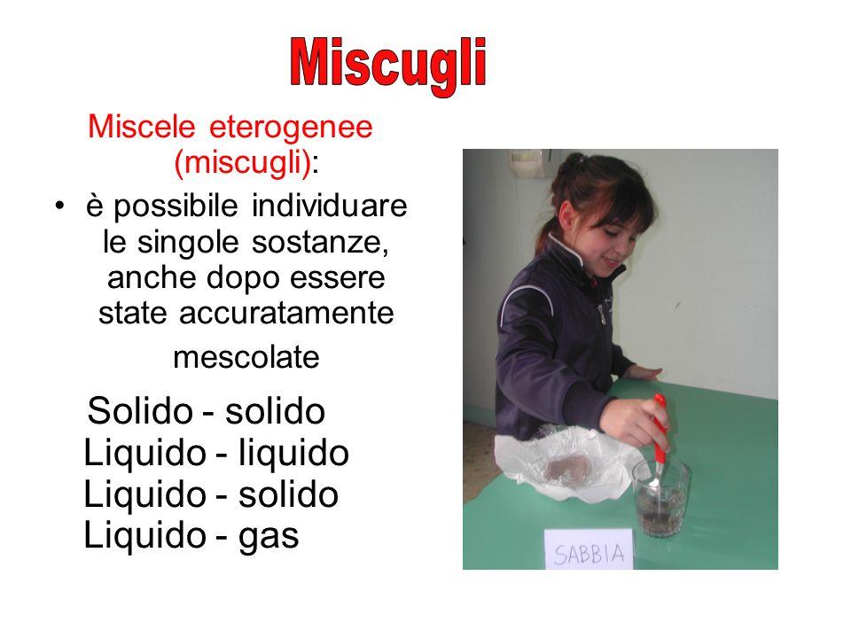 Miscele eterogenee (miscugli): è possibile individuare le singole sostanze, anche dopo essere state accuratamente mescolate Solido - solido Liquido -