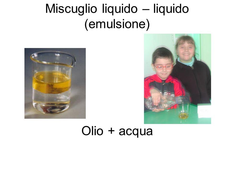Miscuglio liquido – liquido (emulsione) Olio + acqua