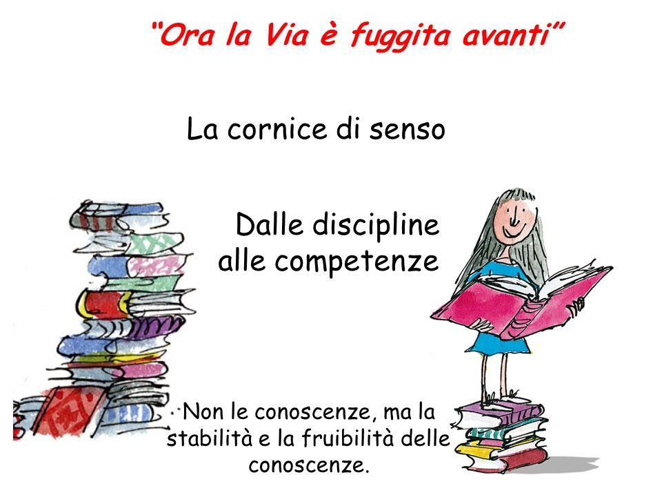 Ora la Via è fuggita avanti Dalle discipline alle competenze Non le conoscenze, ma la stabilità e la fruibilità delle conoscenze.