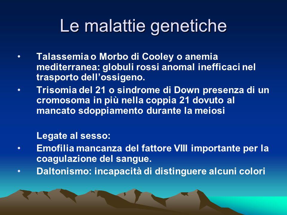 Le malattie genetiche Talassemia o Morbo di Cooley o anemia mediterranea: globuli rossi anomal inefficaci nel trasporto dellossigeno. Trisomia del 21