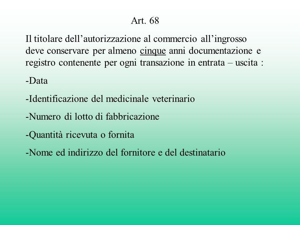 Art. 68 Il titolare dellautorizzazione al commercio allingrosso deve conservare per almeno cinque anni documentazione e registro contenente per ogni t