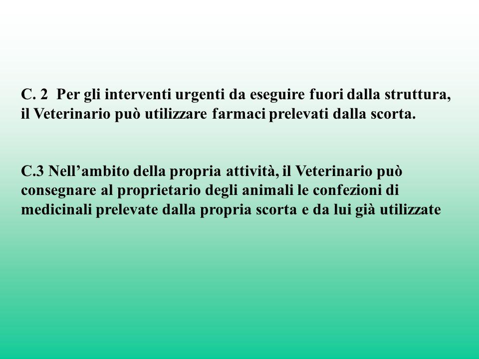 C. 2 Per gli interventi urgenti da eseguire fuori dalla struttura, il Veterinario può utilizzare farmaci prelevati dalla scorta. C.3 Nellambito della