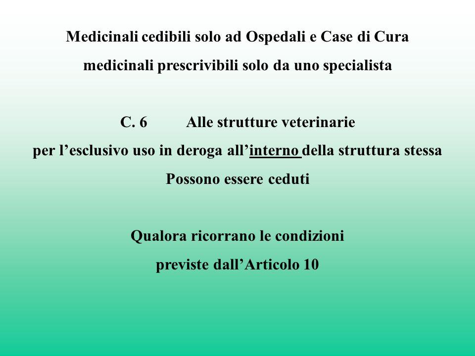 Medicinali cedibili solo ad Ospedali e Case di Cura medicinali prescrivibili solo da uno specialista C. 6 Alle strutture veterinarie per lesclusivo us