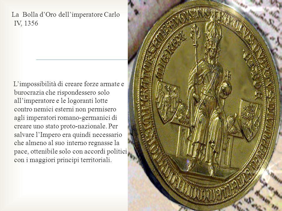 La Bolla dOro dellimperatore Carlo IV, 1356 Limpossibilità di creare forze armate e burocrazia che rispondessero solo allimperatore e le logoranti lot