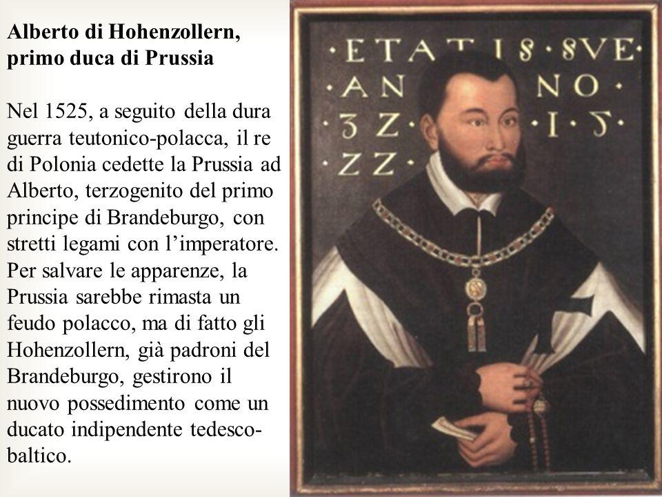 Alberto di Hohenzollern, primo duca di Prussia Nel 1525, a seguito della dura guerra teutonico-polacca, il re di Polonia cedette la Prussia ad Alberto