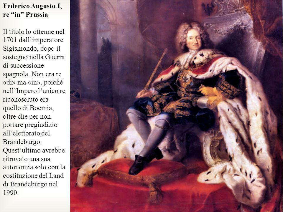 Federico Augusto I, re in Prussia Il titolo lo ottenne nel 1701 dallimperatore Sigismondo, dopo il sostegno nella Guerra di successione spagnola. Non