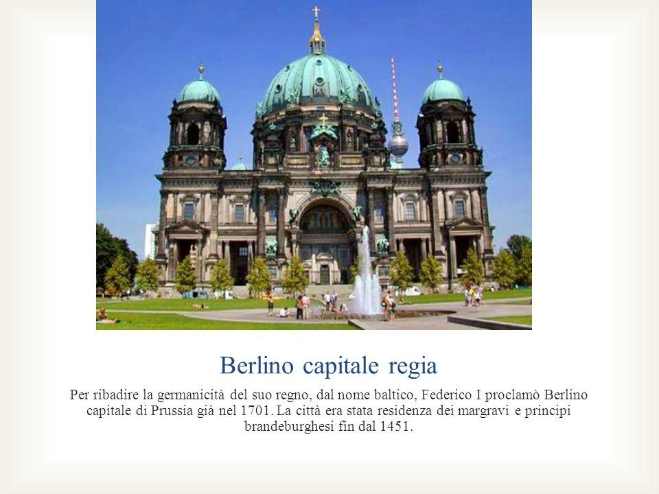 Berlino capitale regia Per ribadire la germanicità del suo regno, dal nome baltico, Federico I proclamò Berlino capitale di Prussia già nel 1701. La c
