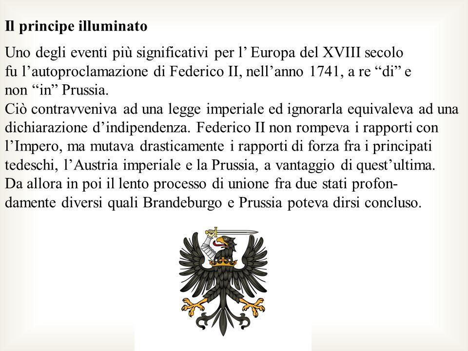 Il principe illuminato Uno degli eventi più significativi per l Europa del XVIII secolo fu lautoproclamazione di Federico II, nellanno 1741, a re di e
