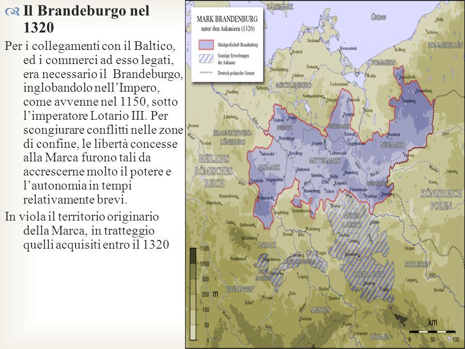 Il Brandeburgo nel 1320 Per i collegamenti con il Baltico, ed i commerci ad esso legati, era necessario il Brandeburgo, inglobandolo nellImpero, come
