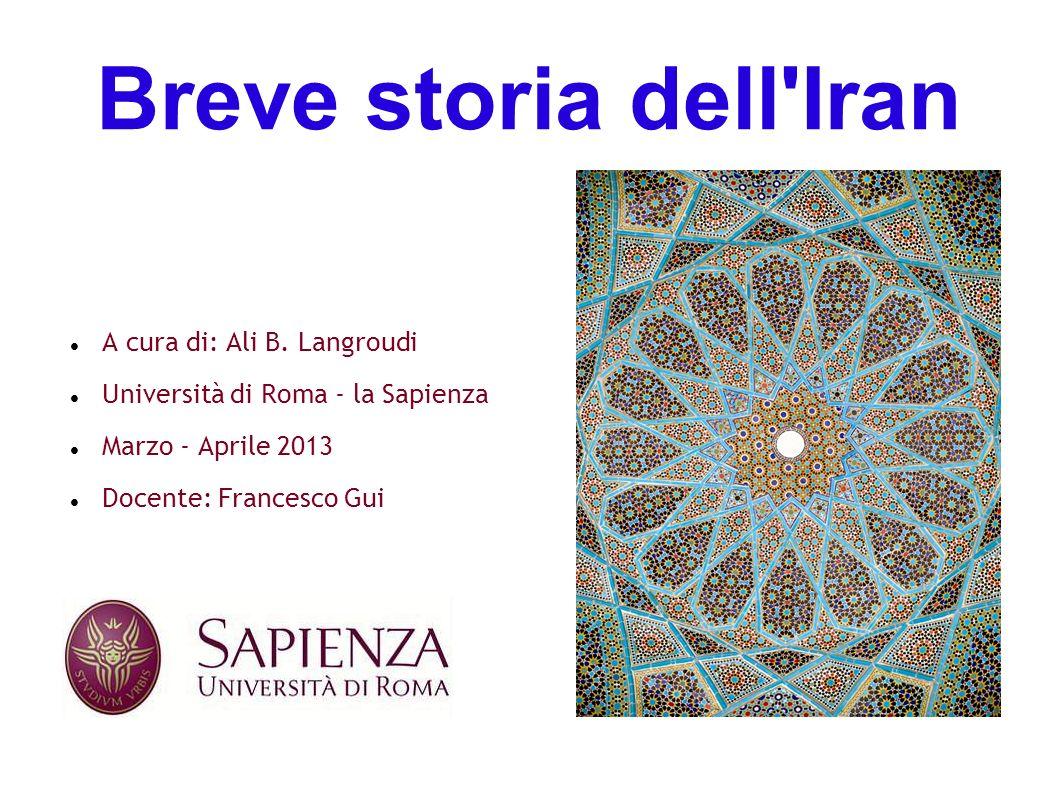 Breve storia dell'Iran A cura di: Ali B. Langroudi Università di Roma - la Sapienza Marzo - Aprile 2013 Docente: Francesco Gui