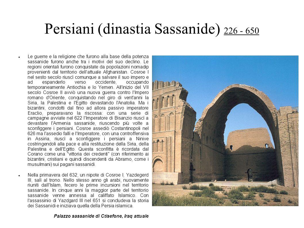 Persiani (dinastia Sassanide) 226 - 650 Le guerre e la religione che furono alla base della potenza sassanide furono anche tra i motivi del suo declin
