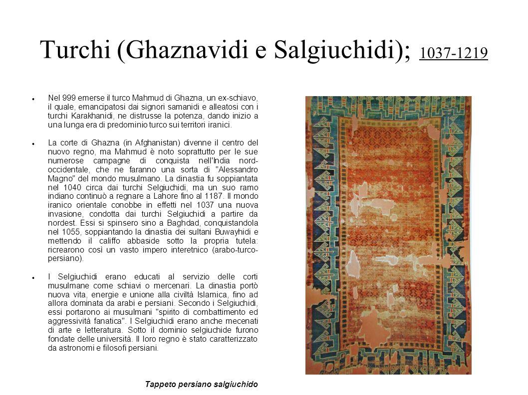 Turchi (Ghaznavidi e Salgiuchidi); 1037-1219 Nel 999 emerse il turco Mahmud di Ghazna, un ex-schiavo, il quale, emancipatosi dai signori samanidi e al