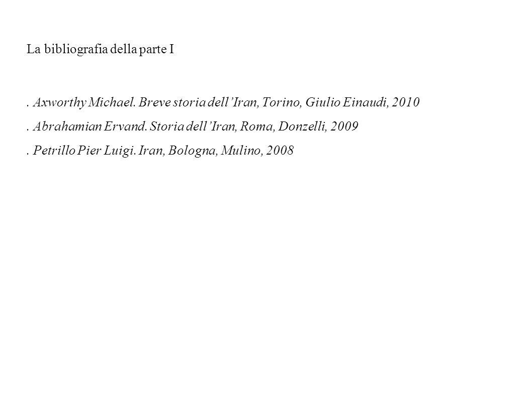 La bibliografia della parte I. Axworthy Michael. Breve storia dellIran, Torino, Giulio Einaudi, 2010. Abrahamian Ervand. Storia dellIran, Roma, Donzel