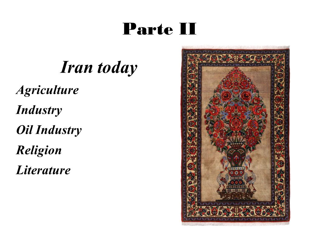Parte II Iran today Agriculture Industry Oil Industry Religion Literature