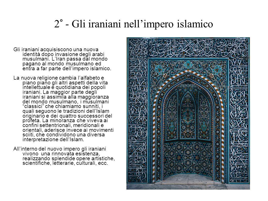 2° - Gli iraniani nellimpero islamico Gli iraniani acquisiscono una nuova identità dopo invasione degli arabi musulmani. LIran passa dal mondo pagano